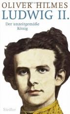Biografie: Ludwig II. - Der unzeitgemäße König - von Oliver Hilmes