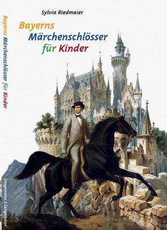 Bayerns Märchenschlösser fuer Kinder - Die Bauten König Ludwigs II. - Sylvia Riedmaier