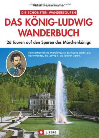 Das König-Ludwig-Wanderbuch: 26 Touren auf den Spuren des bayerischen Märchenkönigs