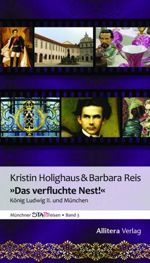 Das verfluchte Nest - König Ludwig II. und München - Barbara Reis und Kristin Holighaus