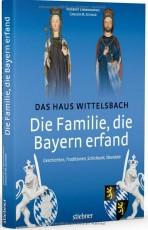 Die Familie, die Bayern erfand: Das Haus Wittelsbach: Geschichten, Traditionen, Schicksale, Skandale