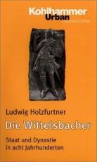 Die Wittelsbacher: Staat und Dynastie in acht Jahrhunderten - von Ludwig Holzfurtner