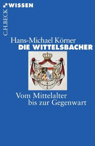 Die Wittelsbacher: Vom Mittelalter bis zur Gegenwart - von Hans-Michael Körner