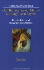 »Ein Bild von einem Mann« - Ludwig II. von Bayern: Konstruktion und Rezeption eines Mythos