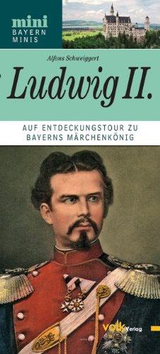 Ludwig II: Auf Entdeckungstour zu Bayerns Märchenkönig - von Alfons Schweiggert