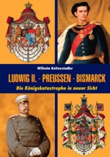 Ludwig II. - Bismarck - Preußen: Die Königskatastrophe in neuer Sicht - von Wilhelm Kaltenstadler