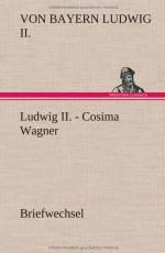 Ludwig II. - Cosima Wagner. Briefwechsel