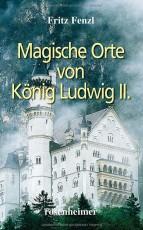 Magische Orte von König Ludwig II. - von Fritz Fenzl
