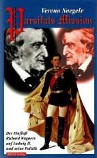 Parsifals Mission. Der Einfluss Richard Wagners auf Ludwig II. und seine Politik - von Verena Naegele