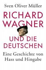 Richard Wagner und die Deutschen: Eine Geschichte von Hass und Hingabe - von Sven Oliver Müller