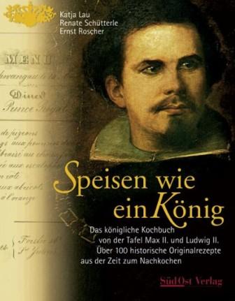 Speisen wie ein König: Das königliche Kochbuch von der Tafel Max II. und Ludwig II.