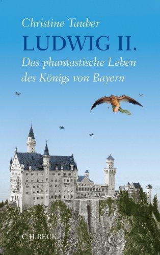 Biografie: Ludwig II. - Das-phantastische -Leben des Koenigs von Bayern - von Christine Tauber