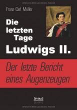 Die letzten Tage Ludwigs II. - Der letzte Bericht eines Augenzeugen von Franz Carl Müller