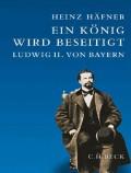 Ein König wird beseitigt: Ludwig II. von Bayern - von Heinz Häfner
