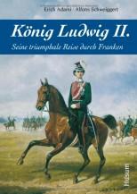König Ludwig II. - Seine triumphale Reise durch Franken - von Erich Adami und Alfons Schweigert